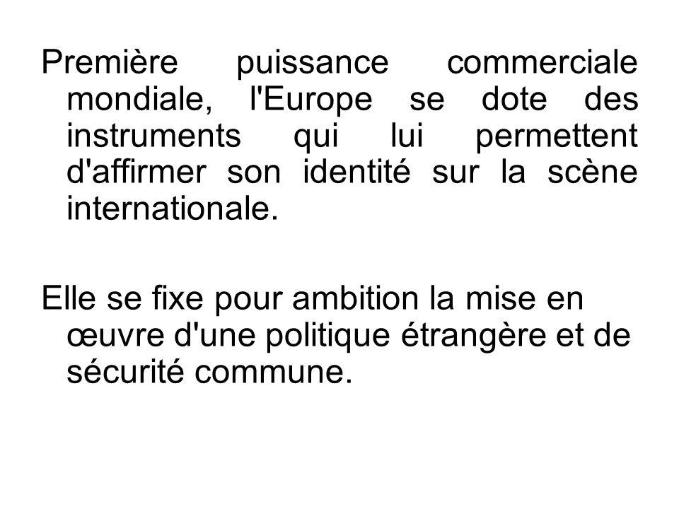 Première puissance commerciale mondiale, l Europe se dote des instruments qui lui permettent d affirmer son identité sur la scène internationale.