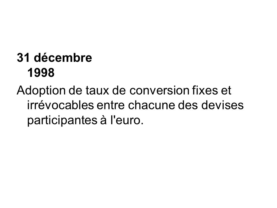 31 décembre 1998 Adoption de taux de conversion fixes et irrévocables entre chacune des devises participantes à l euro.