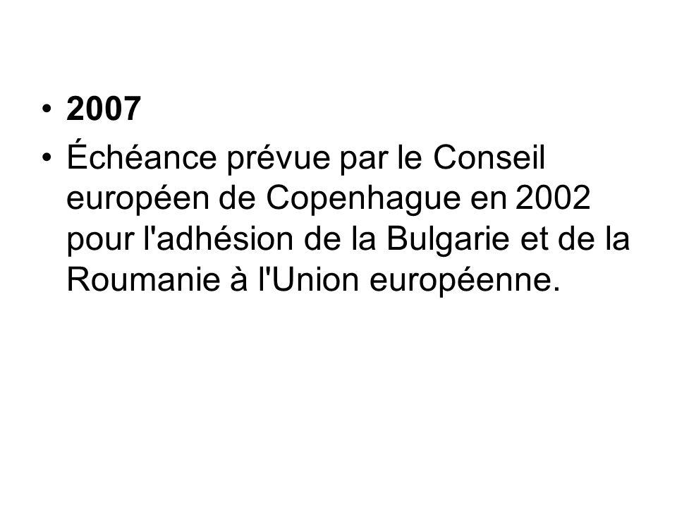 2007 Échéance prévue par le Conseil européen de Copenhague en 2002 pour l adhésion de la Bulgarie et de la Roumanie à l Union européenne.