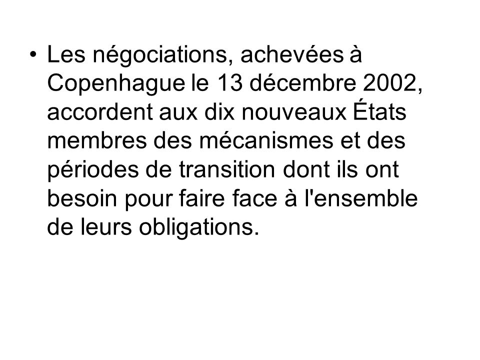 Les négociations, achevées à Copenhague le 13 décembre 2002, accordent aux dix nouveaux États membres des mécanismes et des périodes de transition dont ils ont besoin pour faire face à l ensemble de leurs obligations.