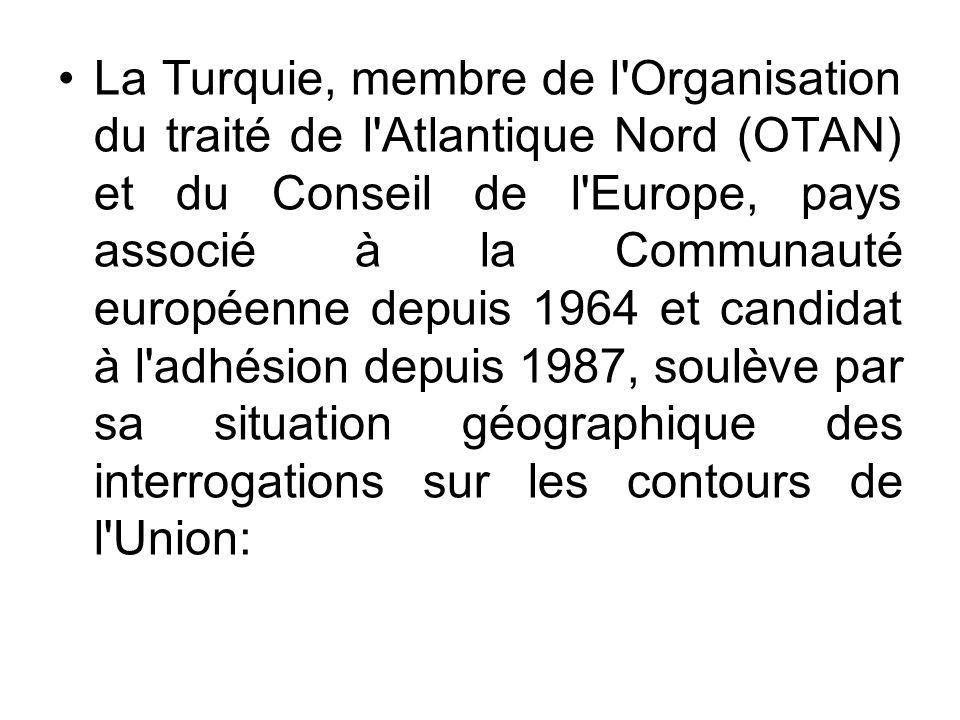 La Turquie, membre de l Organisation du traité de l Atlantique Nord (OTAN) et du Conseil de l Europe, pays associé à la Communauté européenne depuis 1964 et candidat à l adhésion depuis 1987, soulève par sa situation géographique des interrogations sur les contours de l Union: