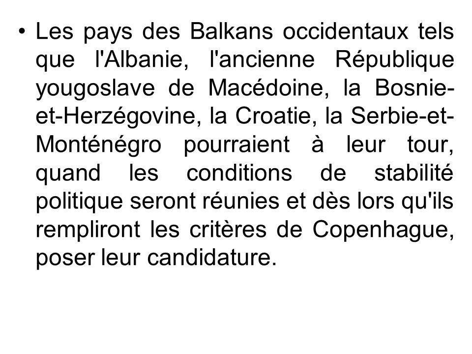 Les pays des Balkans occidentaux tels que l Albanie, l ancienne République yougoslave de Macédoine, la Bosnie-et-Herzégovine, la Croatie, la Serbie-et-Monténégro pourraient à leur tour, quand les conditions de stabilité politique seront réunies et dès lors qu ils rempliront les critères de Copenhague, poser leur candidature.