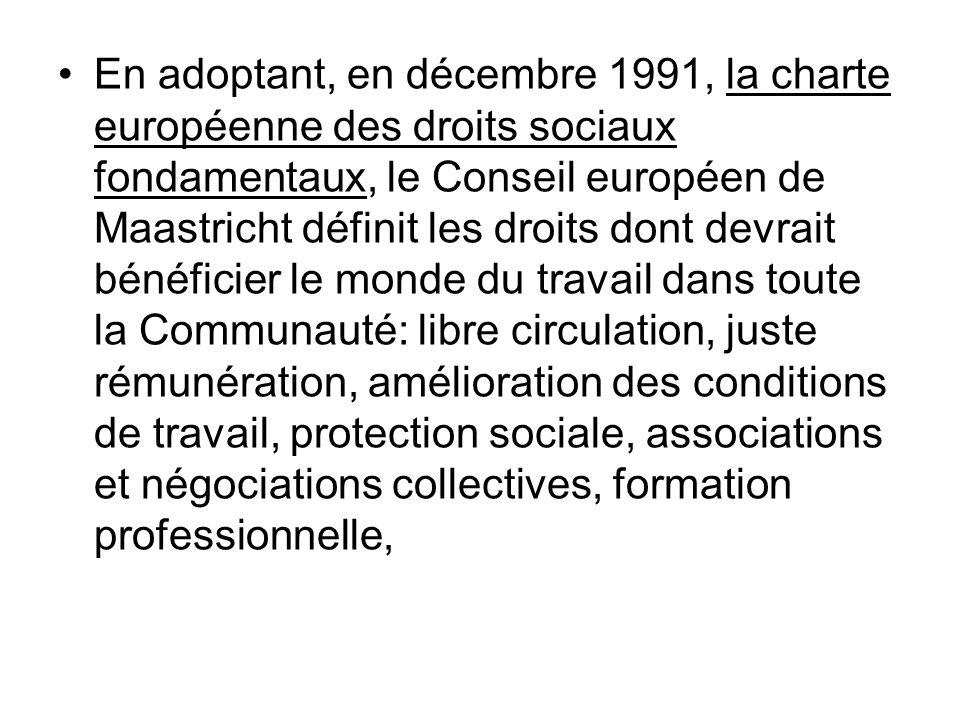 En adoptant, en décembre 1991, la charte européenne des droits sociaux fondamentaux, le Conseil européen de Maastricht définit les droits dont devrait bénéficier le monde du travail dans toute la Communauté: libre circulation, juste rémunération, amélioration des conditions de travail, protection sociale, associations et négociations collectives, formation professionnelle,