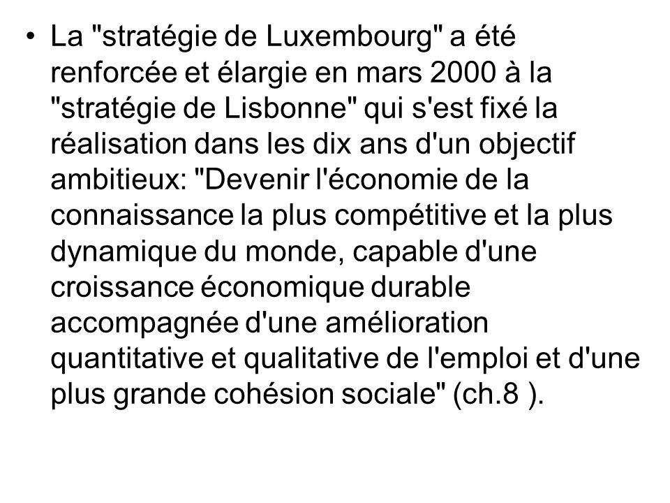La stratégie de Luxembourg a été renforcée et élargie en mars 2000 à la stratégie de Lisbonne qui s est fixé la réalisation dans les dix ans d un objectif ambitieux: Devenir l économie de la connaissance la plus compétitive et la plus dynamique du monde, capable d une croissance économique durable accompagnée d une amélioration quantitative et qualitative de l emploi et d une plus grande cohésion sociale (ch.8 ).