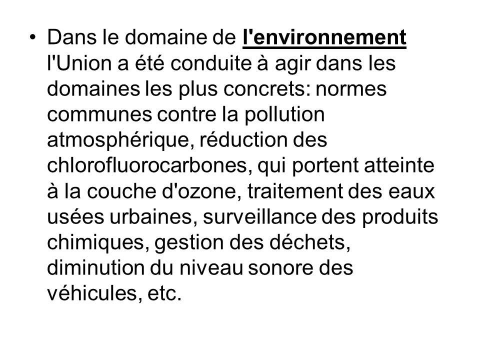 Dans le domaine de l environnement l Union a été conduite à agir dans les domaines les plus concrets: normes communes contre la pollution atmosphérique, réduction des chlorofluorocarbones, qui portent atteinte à la couche d ozone, traitement des eaux usées urbaines, surveillance des produits chimiques, gestion des déchets, diminution du niveau sonore des véhicules, etc.