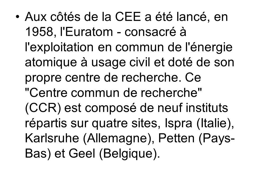 Aux côtés de la CEE a été lancé, en 1958, l Euratom - consacré à l exploitation en commun de l énergie atomique à usage civil et doté de son propre centre de recherche.