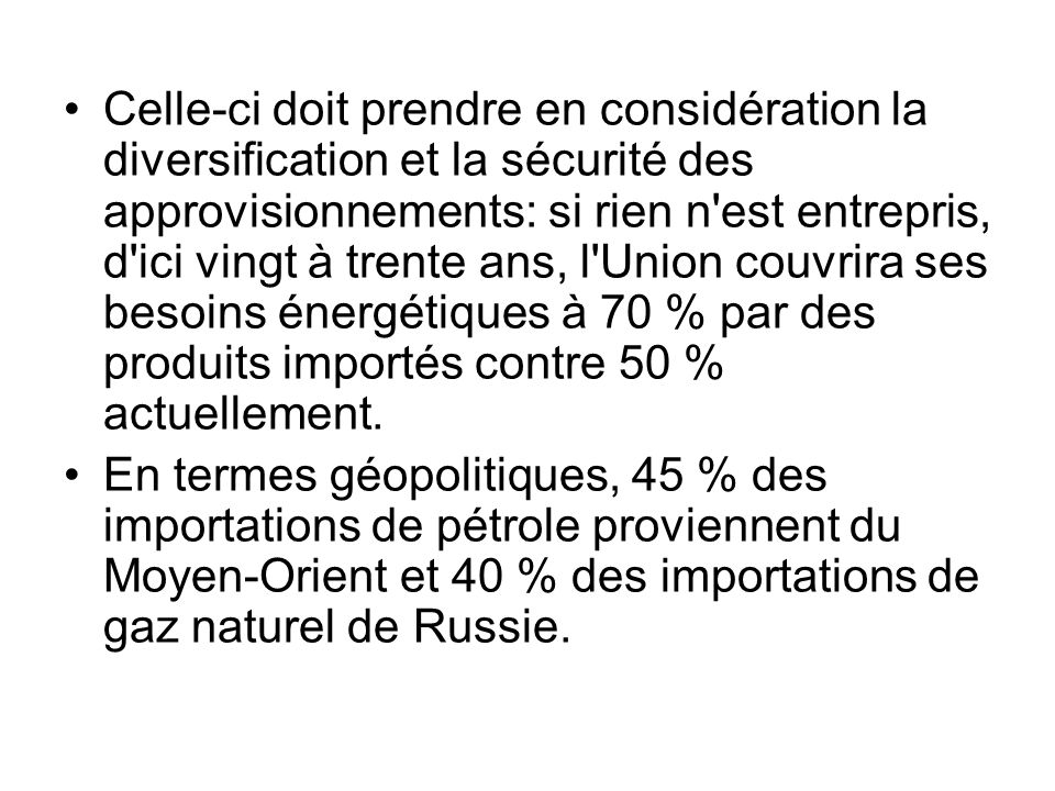Celle-ci doit prendre en considération la diversification et la sécurité des approvisionnements: si rien n est entrepris, d ici vingt à trente ans, l Union couvrira ses besoins énergétiques à 70 % par des produits importés contre 50 % actuellement.