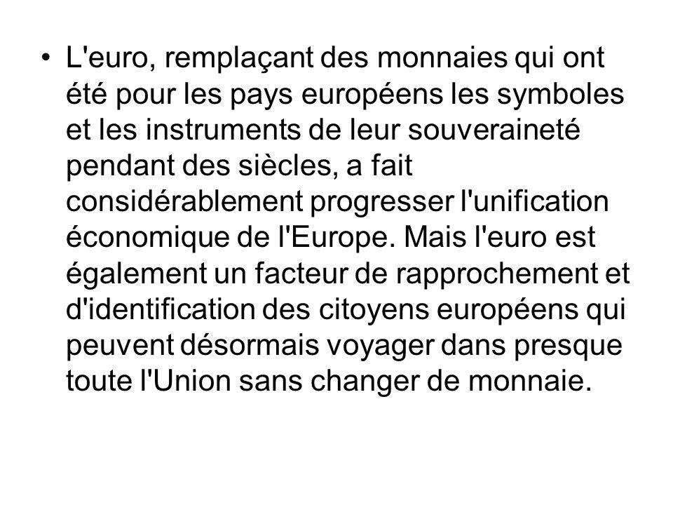 L euro, remplaçant des monnaies qui ont été pour les pays européens les symboles et les instruments de leur souveraineté pendant des siècles, a fait considérablement progresser l unification économique de l Europe.