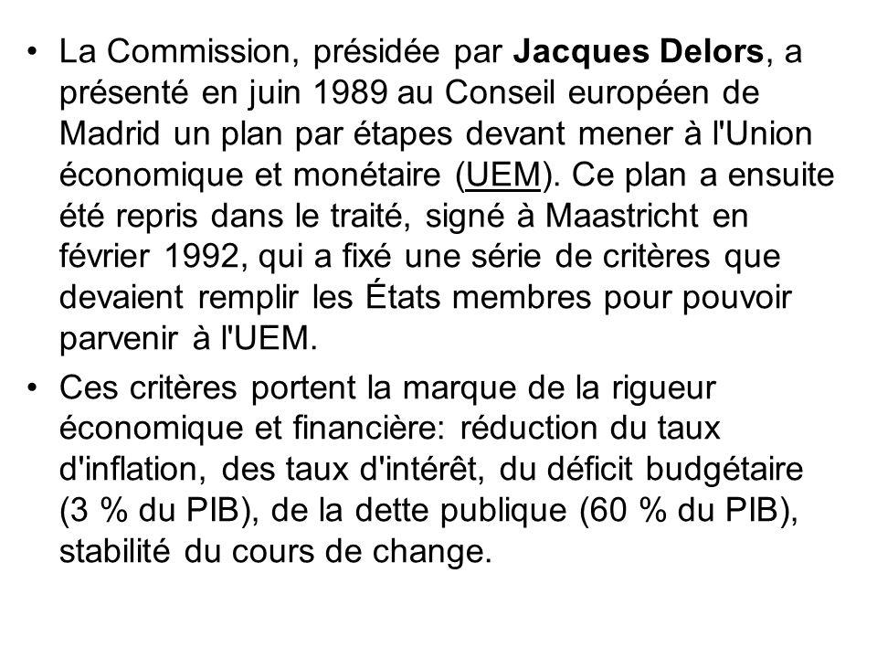 La Commission, présidée par Jacques Delors, a présenté en juin 1989 au Conseil européen de Madrid un plan par étapes devant mener à l Union économique et monétaire (UEM). Ce plan a ensuite été repris dans le traité, signé à Maastricht en février 1992, qui a fixé une série de critères que devaient remplir les États membres pour pouvoir parvenir à l UEM.