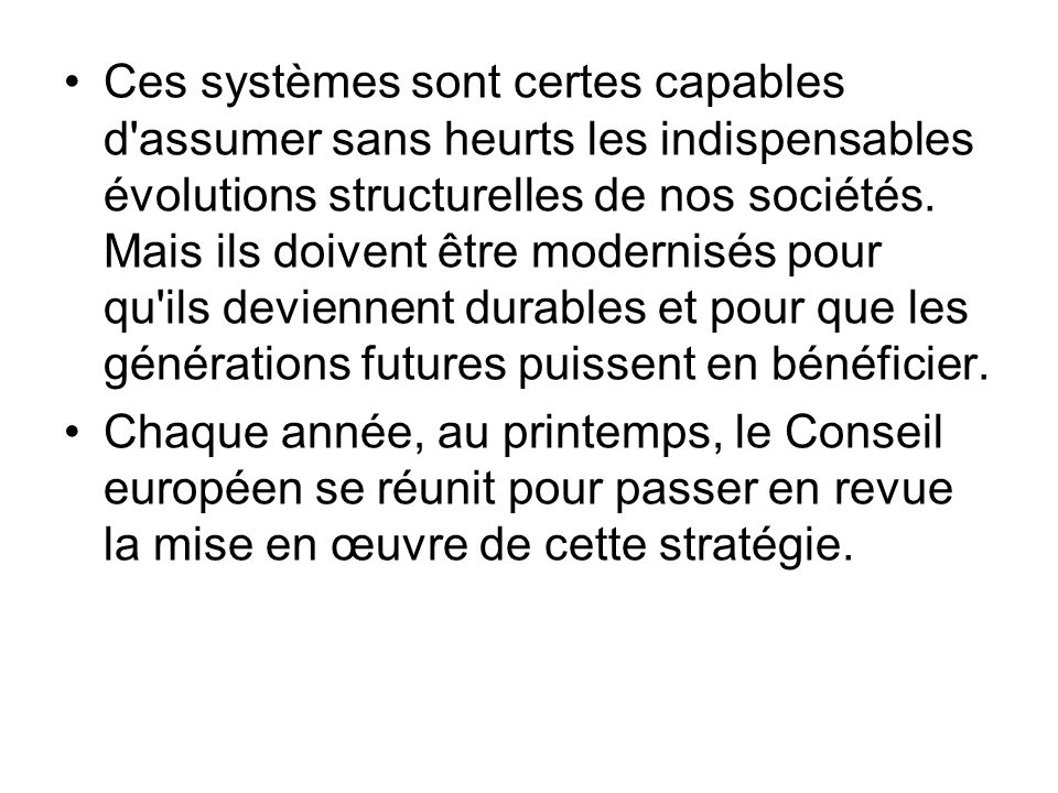 Ces systèmes sont certes capables d assumer sans heurts les indispensables évolutions structurelles de nos sociétés. Mais ils doivent être modernisés pour qu ils deviennent durables et pour que les générations futures puissent en bénéficier.