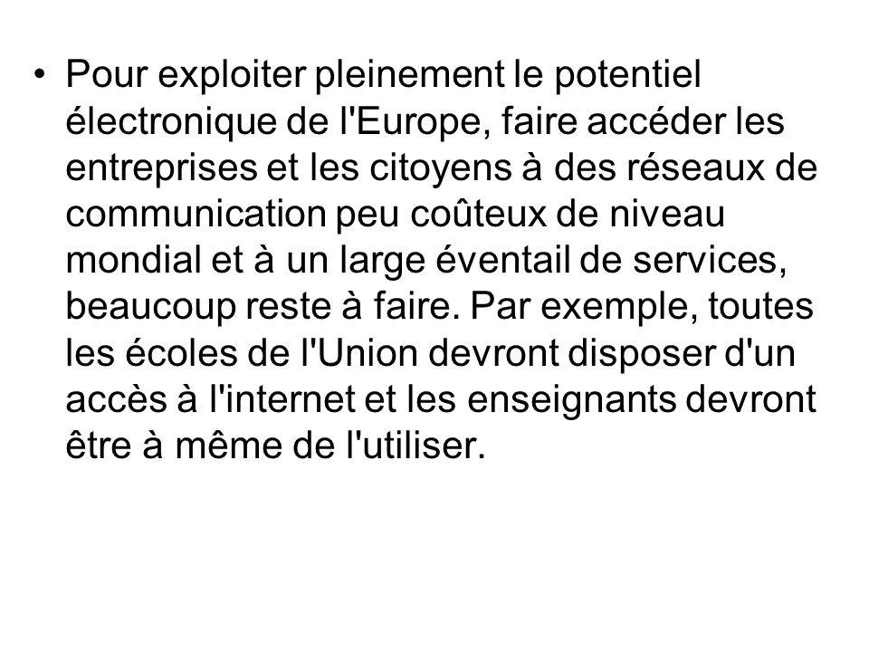 Pour exploiter pleinement le potentiel électronique de l Europe, faire accéder les entreprises et les citoyens à des réseaux de communication peu coûteux de niveau mondial et à un large éventail de services, beaucoup reste à faire.