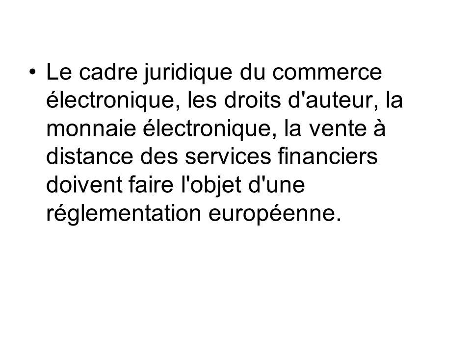 Le cadre juridique du commerce électronique, les droits d auteur, la monnaie électronique, la vente à distance des services financiers doivent faire l objet d une réglementation européenne.