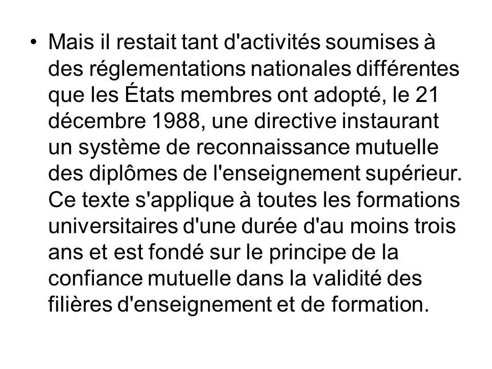 Mais il restait tant d activités soumises à des réglementations nationales différentes que les États membres ont adopté, le 21 décembre 1988, une directive instaurant un système de reconnaissance mutuelle des diplômes de l enseignement supérieur.