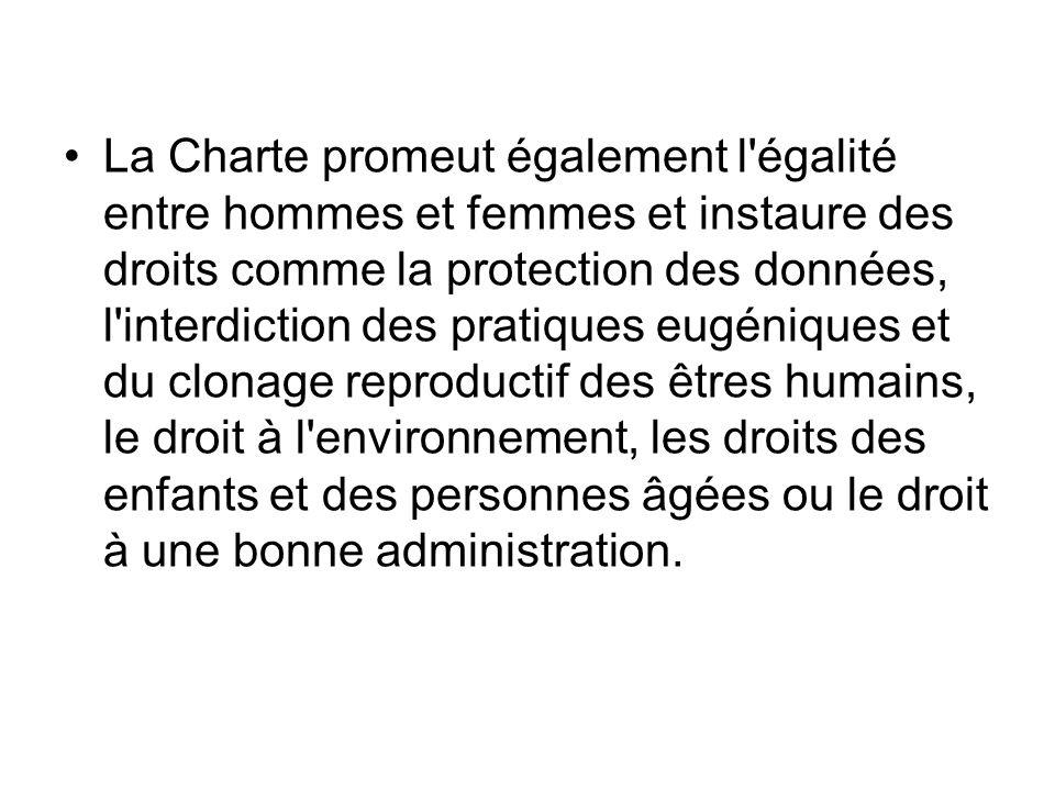 La Charte promeut également l égalité entre hommes et femmes et instaure des droits comme la protection des données, l interdiction des pratiques eugéniques et du clonage reproductif des êtres humains, le droit à l environnement, les droits des enfants et des personnes âgées ou le droit à une bonne administration.