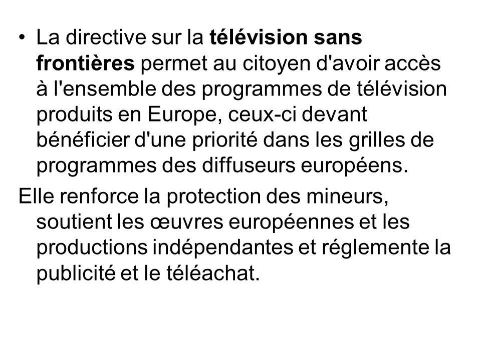La directive sur la télévision sans frontières permet au citoyen d avoir accès à l ensemble des programmes de télévision produits en Europe, ceux-ci devant bénéficier d une priorité dans les grilles de programmes des diffuseurs européens.