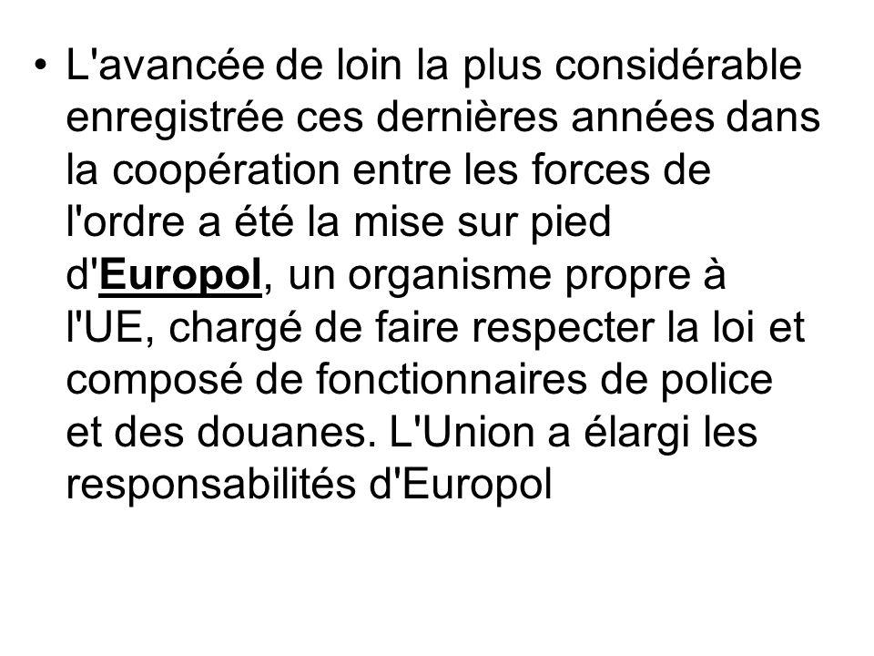 L avancée de loin la plus considérable enregistrée ces dernières années dans la coopération entre les forces de l ordre a été la mise sur pied d Europol, un organisme propre à l UE, chargé de faire respecter la loi et composé de fonctionnaires de police et des douanes.