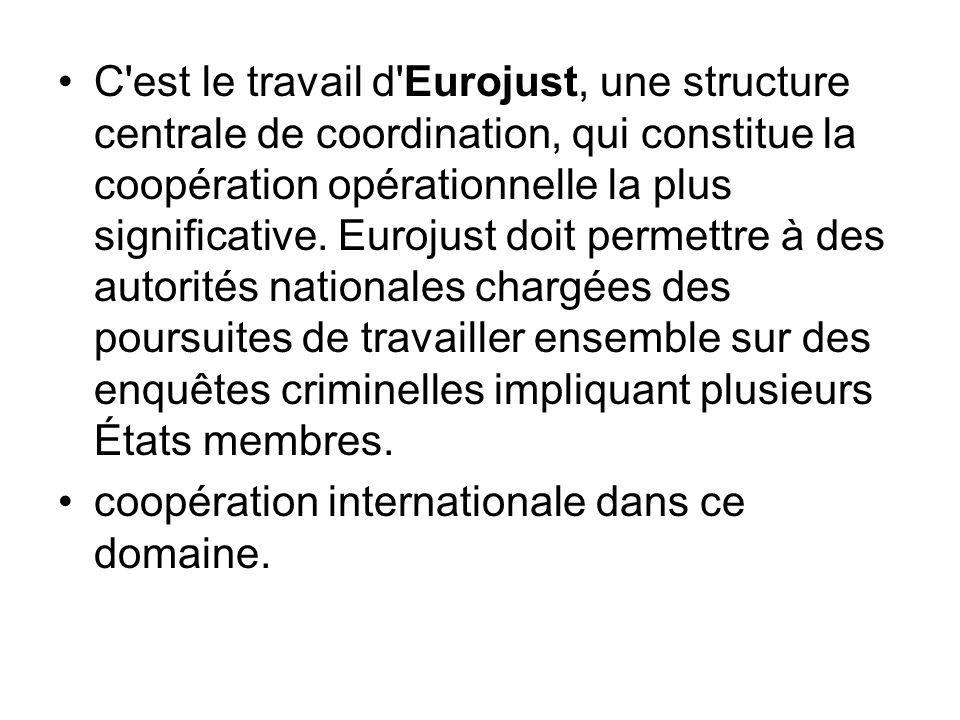 C est le travail d Eurojust, une structure centrale de coordination, qui constitue la coopération opérationnelle la plus significative. Eurojust doit permettre à des autorités nationales chargées des poursuites de travailler ensemble sur des enquêtes criminelles impliquant plusieurs États membres.