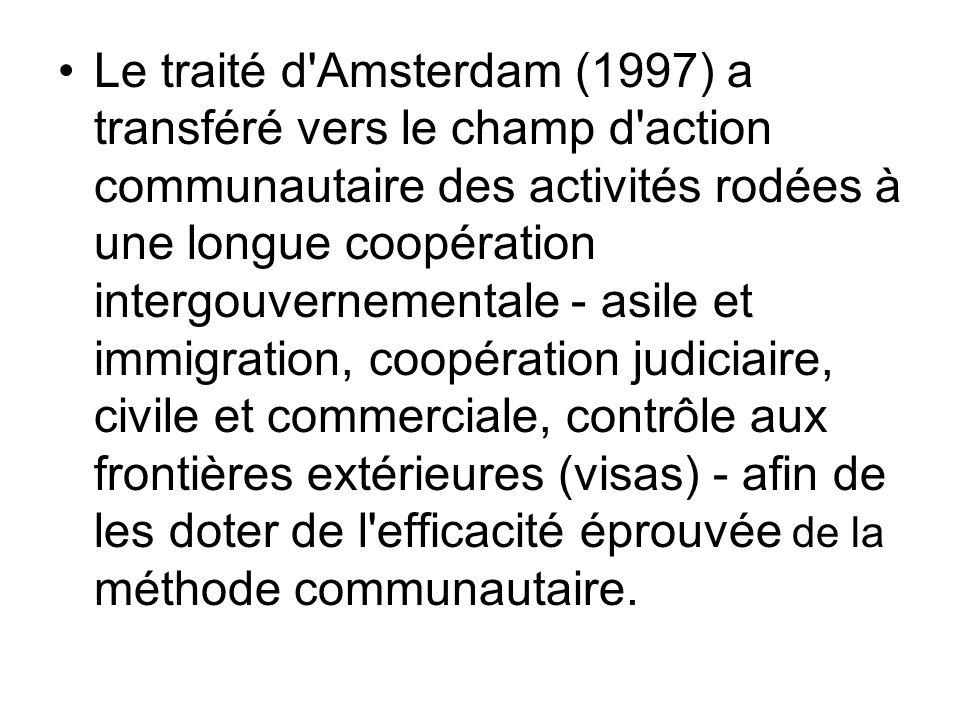Le traité d Amsterdam (1997) a transféré vers le champ d action communautaire des activités rodées à une longue coopération intergouvernementale - asile et immigration, coopération judiciaire, civile et commerciale, contrôle aux frontières extérieures (visas) - afin de les doter de l efficacité éprouvée de la méthode communautaire.