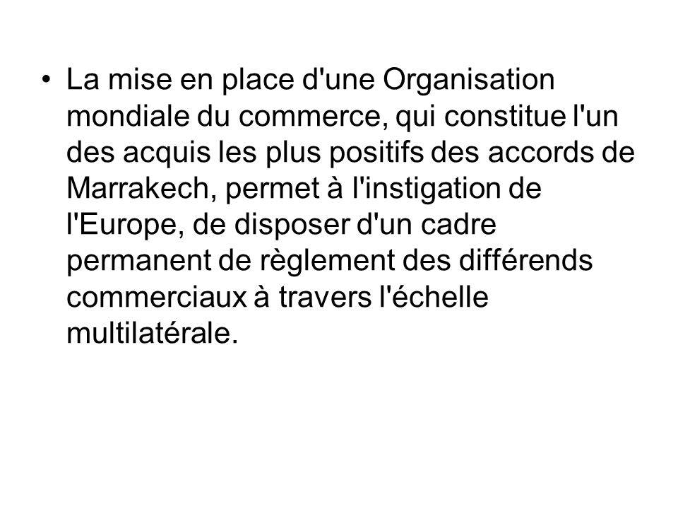 La mise en place d une Organisation mondiale du commerce, qui constitue l un des acquis les plus positifs des accords de Marrakech, permet à l instigation de l Europe, de disposer d un cadre permanent de règlement des différends commerciaux à travers l échelle multilatérale.
