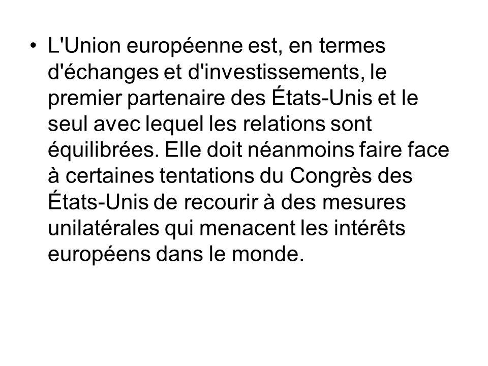 L Union européenne est, en termes d échanges et d investissements, le premier partenaire des États-Unis et le seul avec lequel les relations sont équilibrées.