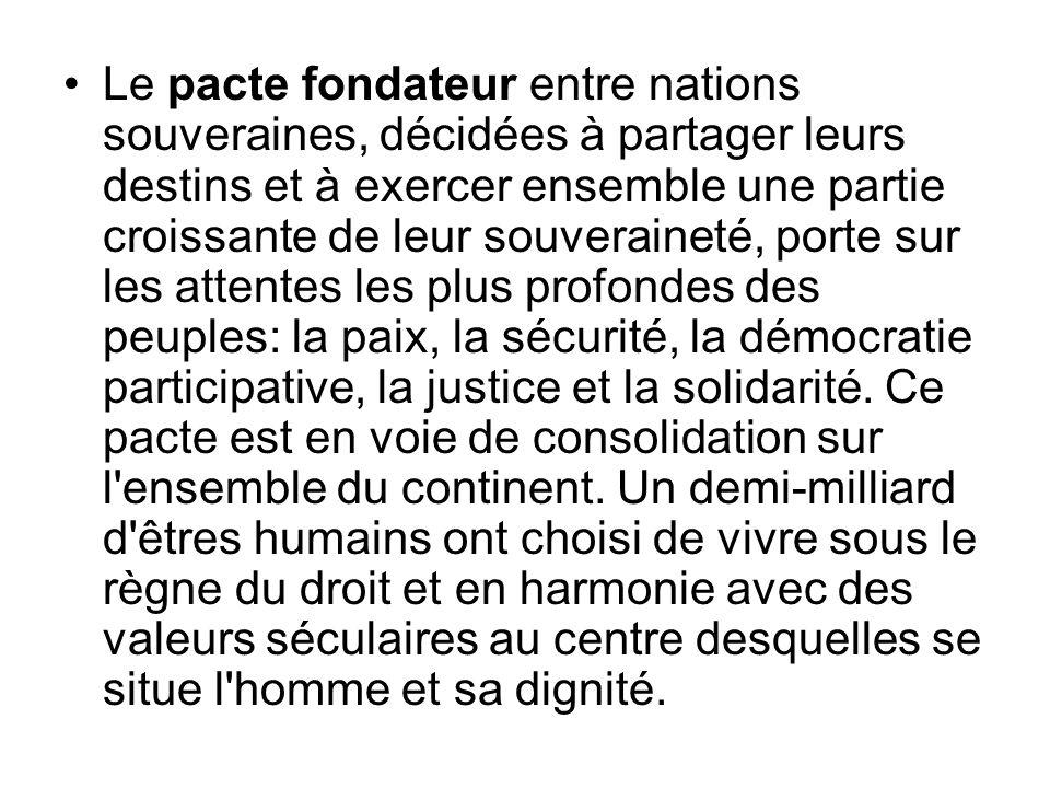 Le pacte fondateur entre nations souveraines, décidées à partager leurs destins et à exercer ensemble une partie croissante de leur souveraineté, porte sur les attentes les plus profondes des peuples: la paix, la sécurité, la démocratie participative, la justice et la solidarité.