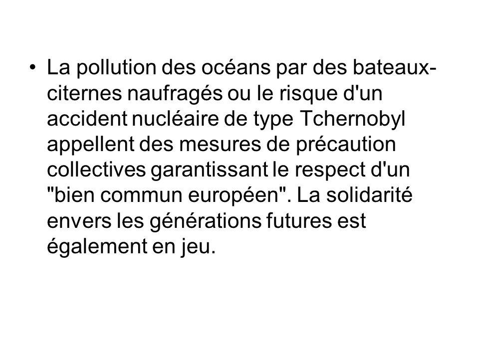 La pollution des océans par des bateaux-citernes naufragés ou le risque d un accident nucléaire de type Tchernobyl appellent des mesures de précaution collectives garantissant le respect d un bien commun européen .