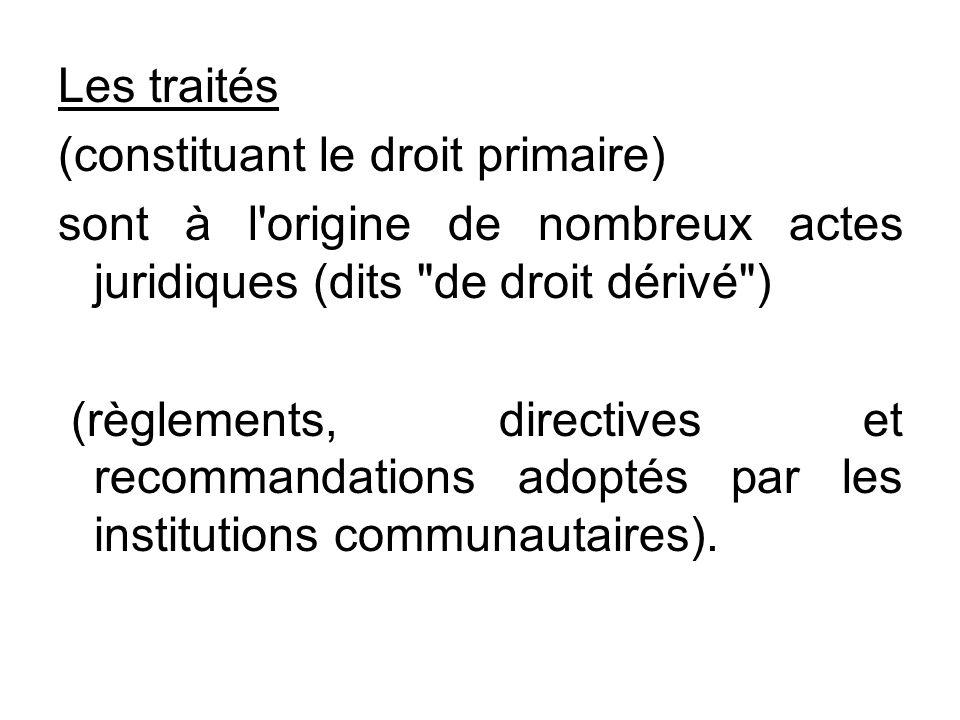 Les traités (constituant le droit primaire) sont à l origine de nombreux actes juridiques (dits de droit dérivé )