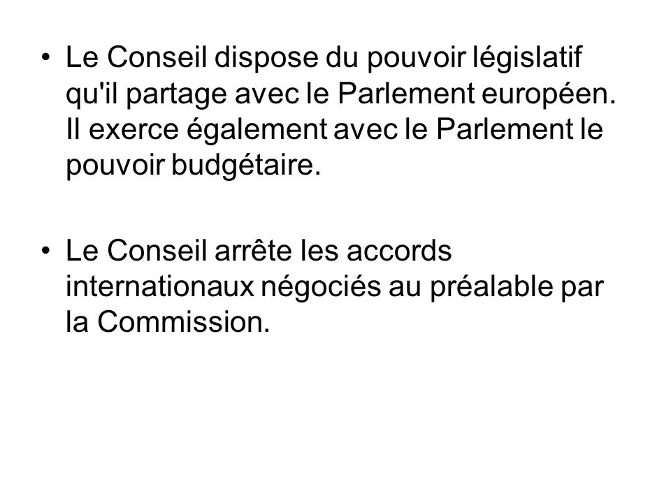 Le Conseil dispose du pouvoir législatif qu il partage avec le Parlement européen. Il exerce également avec le Parlement le pouvoir budgétaire.