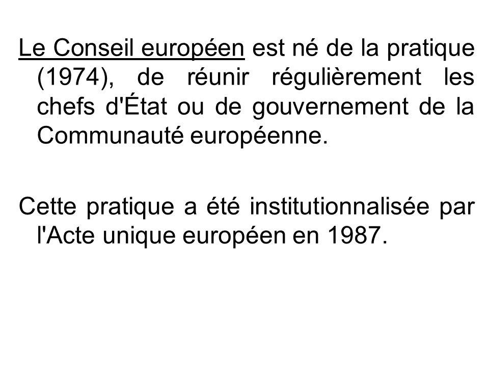 Le Conseil européen est né de la pratique (1974), de réunir régulièrement les chefs d État ou de gouvernement de la Communauté européenne.