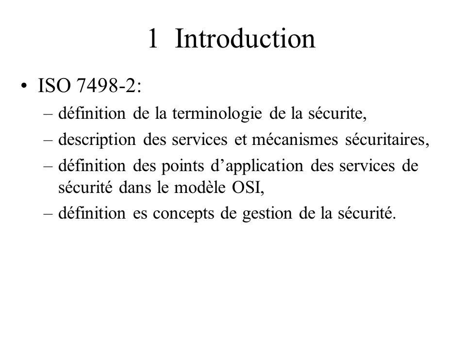 1 Introduction ISO 7498-2: définition de la terminologie de la sécurite, description des services et mécanismes sécuritaires,