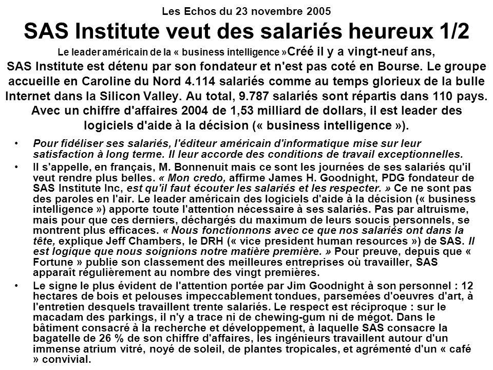 Les Echos du 23 novembre 2005 SAS Institute veut des salariés heureux 1/2 Le leader américain de la « business intelligence »Créé il y a vingt-neuf ans, SAS Institute est détenu par son fondateur et n est pas coté en Bourse. Le groupe accueille en Caroline du Nord 4.114 salariés comme au temps glorieux de la bulle Internet dans la Silicon Valley. Au total, 9.787 salariés sont répartis dans 110 pays. Avec un chiffre d affaires 2004 de 1,53 milliard de dollars, il est leader des logiciels d aide à la décision (« business intelligence »).