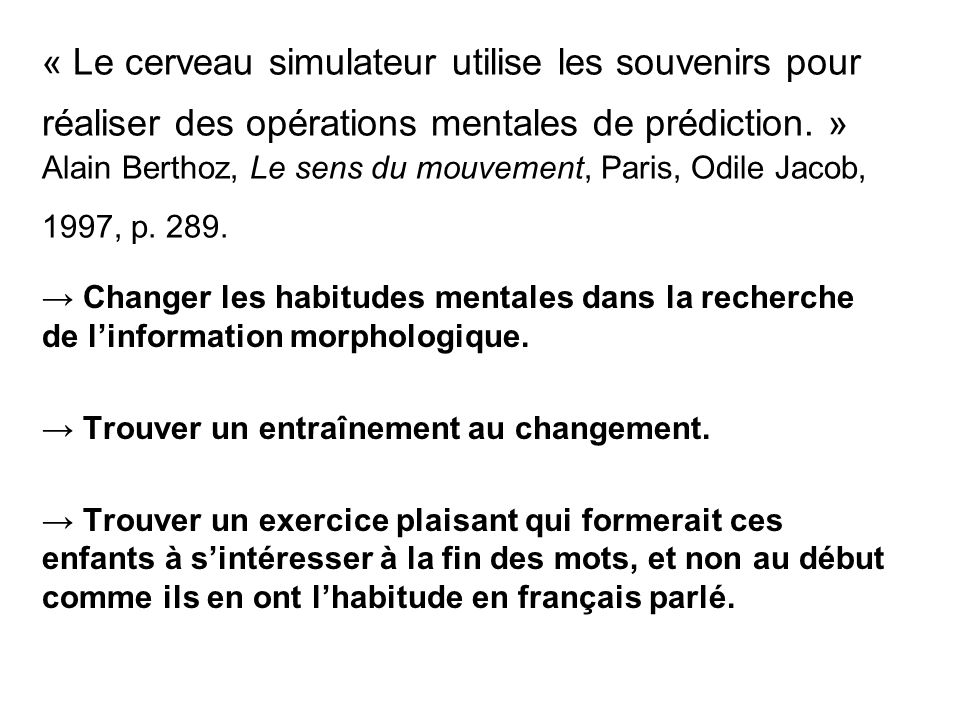 « Le cerveau simulateur utilise les souvenirs pour réaliser des opérations mentales de prédiction. » Alain Berthoz, Le sens du mouvement, Paris, Odile Jacob, 1997, p. 289.