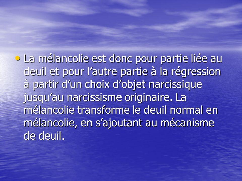 La mélancolie est donc pour partie liée au deuil et pour l'autre partie à la régression à partir d'un choix d'objet narcissique jusqu'au narcissisme originaire.