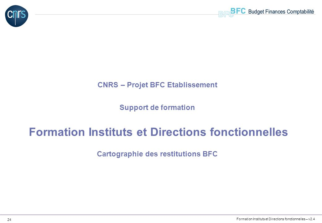 CNRS – Projet BFC Etablissement Support de formation Formation Instituts et Directions fonctionnelles Cartographie des restitutions BFC