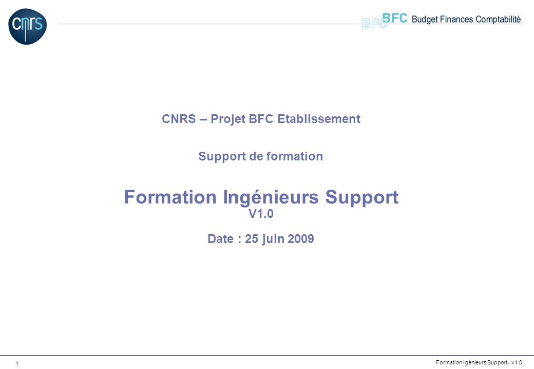 CNRS – Projet BFC Etablissement Support de formation Formation Ingénieurs Support V1.0 Date : 25 juin 2009