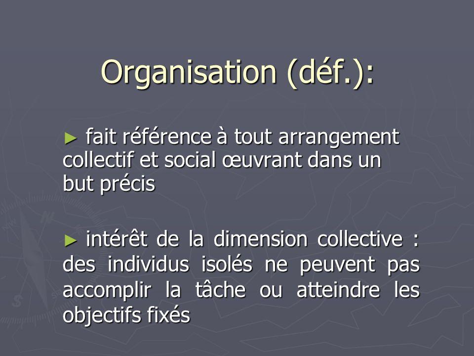 Organisation (déf.): fait référence à tout arrangement collectif et social œuvrant dans un but précis.