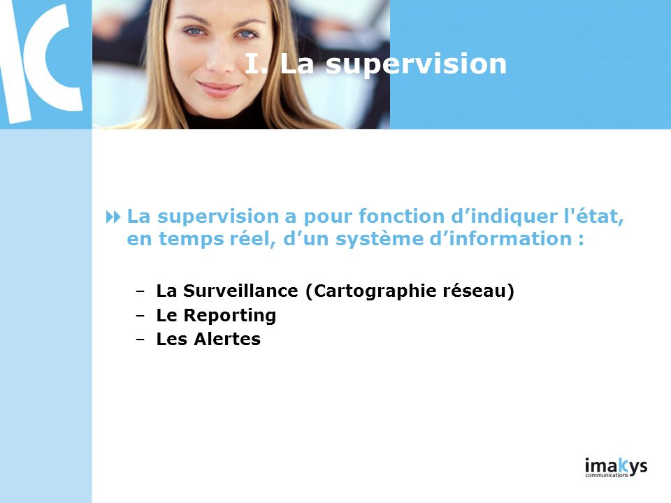 3/26/2017 I. La supervision. La supervision a pour fonction d'indiquer l état, en temps réel, d'un système d'information :