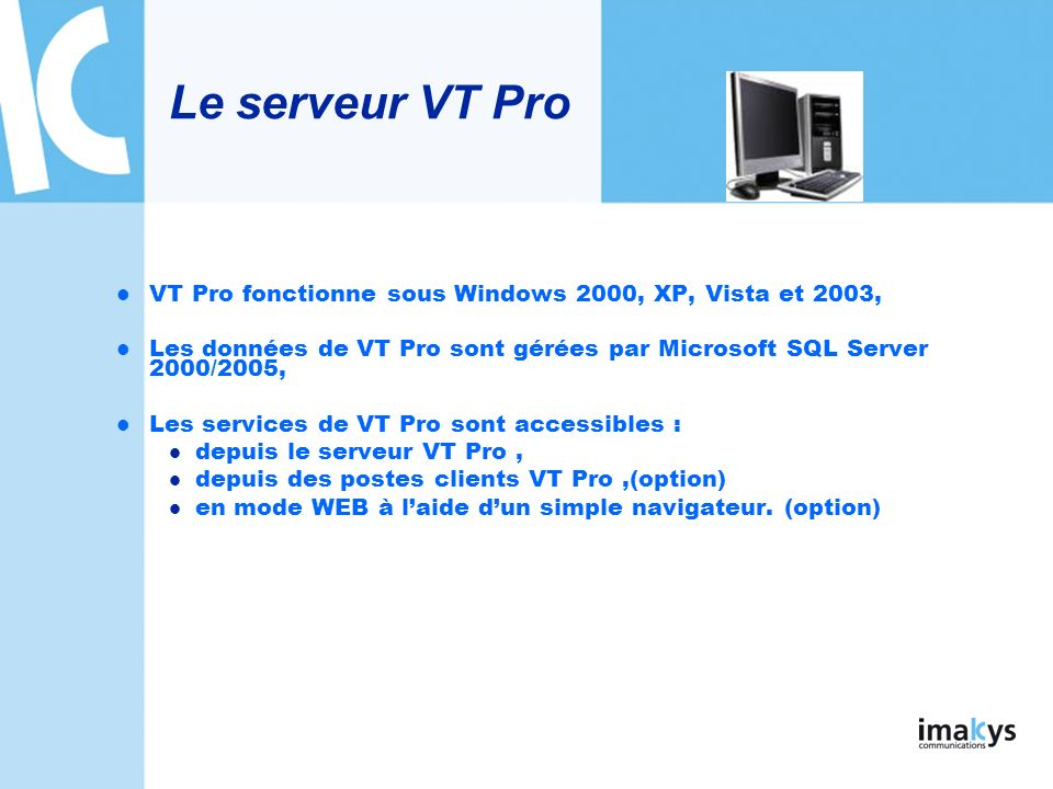 Le serveur VT Pro VT Pro fonctionne sous Windows 2000, XP, Vista et 2003, Les données de VT Pro sont gérées par Microsoft SQL Server 2000/2005,