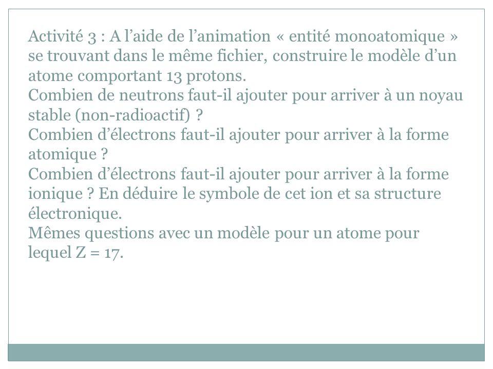 Activité 3 : A l'aide de l'animation « entité monoatomique » se trouvant dans le même fichier, construire le modèle d'un atome comportant 13 protons.