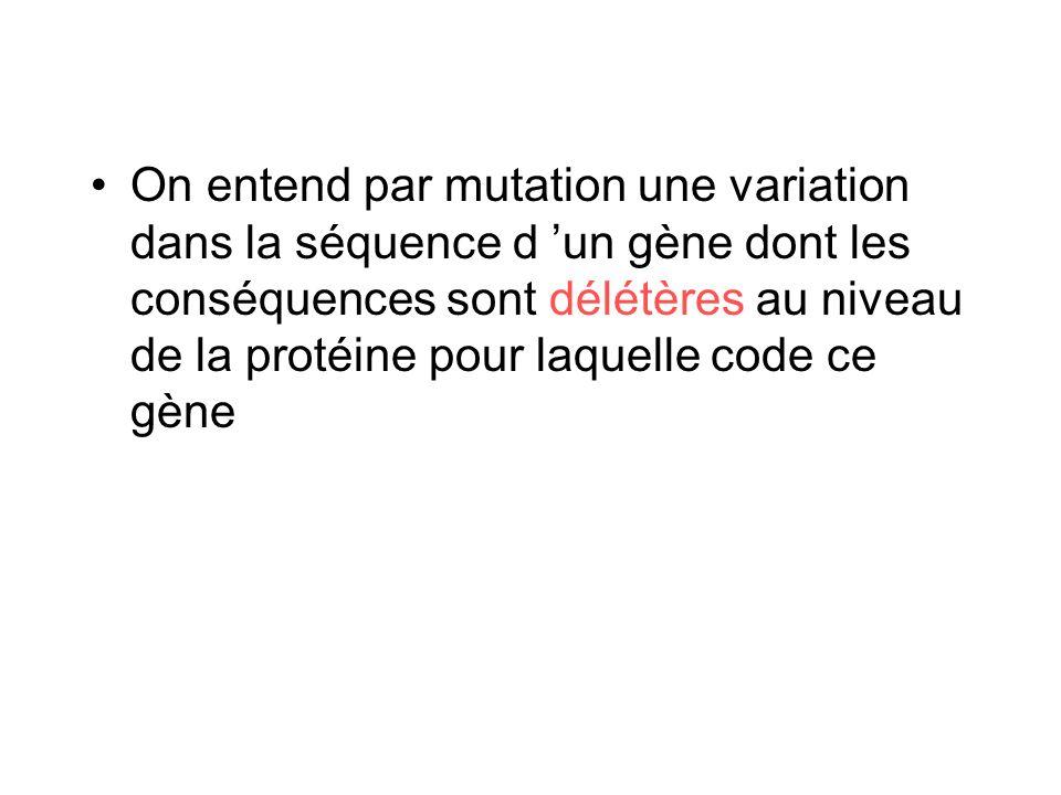 On entend par mutation une variation dans la séquence d 'un gène dont les conséquences sont délétères au niveau de la protéine pour laquelle code ce gène