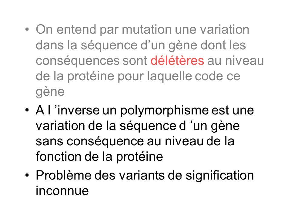 On entend par mutation une variation dans la séquence d'un gène dont les conséquences sont délétères au niveau de la protéine pour laquelle code ce gène