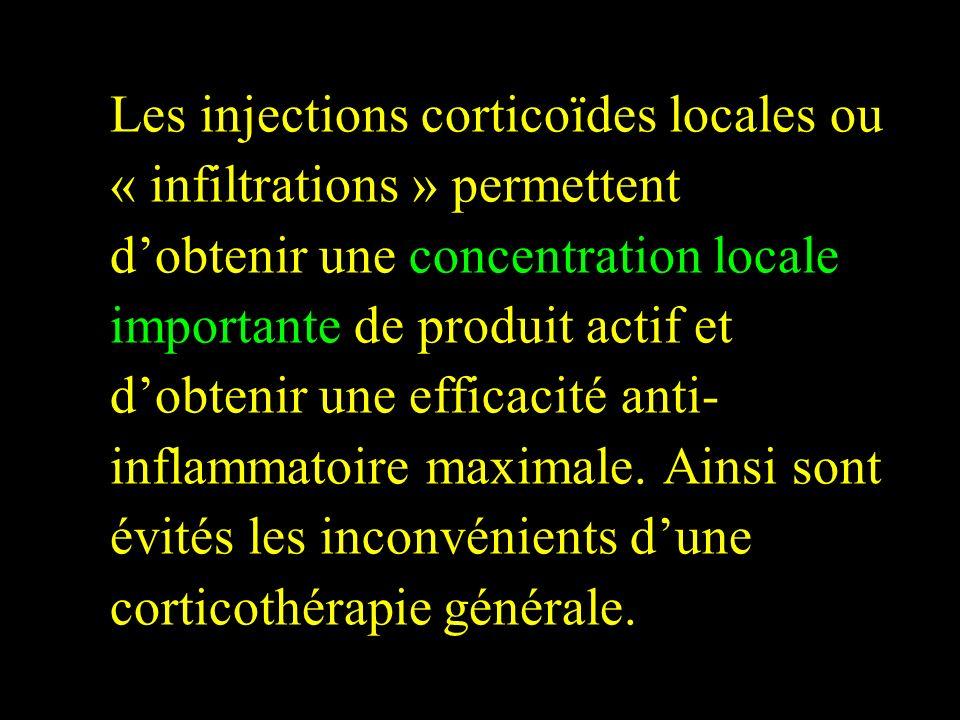 Les injections corticoïdes locales ou « infiltrations » permettent d'obtenir une concentration locale importante de produit actif et d'obtenir une efficacité anti-inflammatoire maximale.