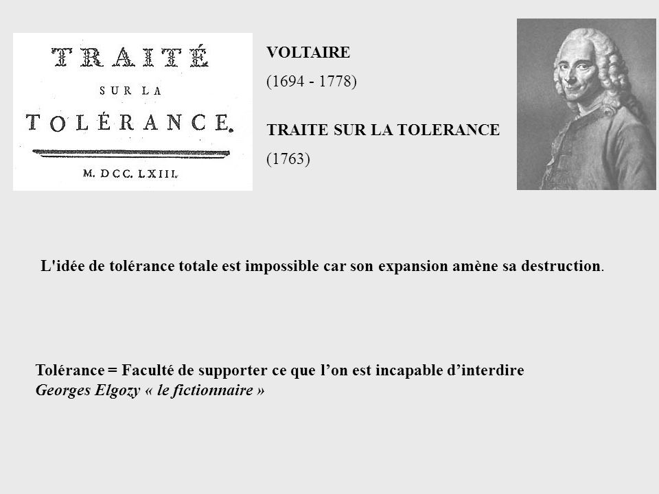 VOLTAIRE (1694 - 1778) TRAITE SUR LA TOLERANCE. (1763) L idée de tolérance totale est impossible car son expansion amène sa destruction.