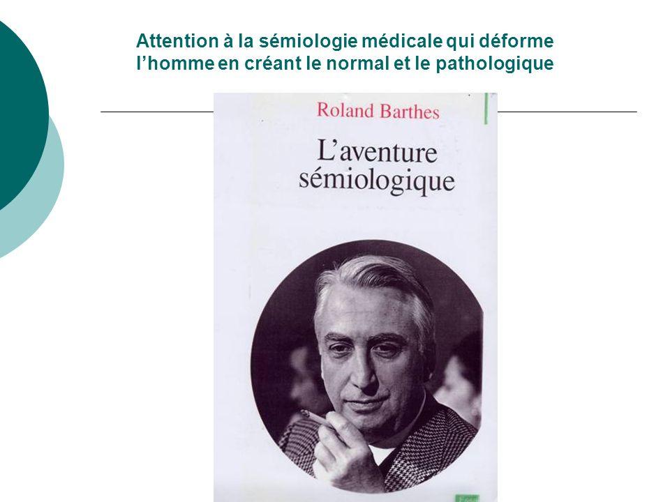 Attention à la sémiologie médicale qui déforme l'homme en créant le normal et le pathologique