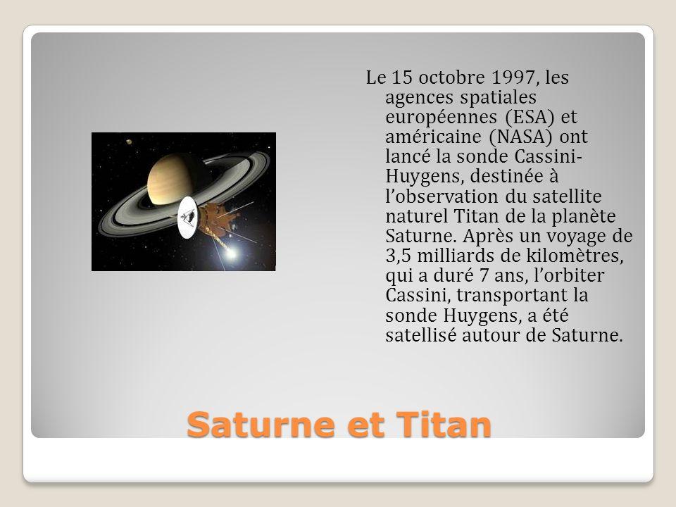 Le 15 octobre 1997, les agences spatiales européennes (ESA) et américaine (NASA) ont lancé la sonde Cassini- Huygens, destinée à l'observation du satellite naturel Titan de la planète Saturne. Après un voyage de 3,5 milliards de kilomètres, qui a duré 7 ans, l'orbiter Cassini, transportant la sonde Huygens, a été satellisé autour de Saturne.