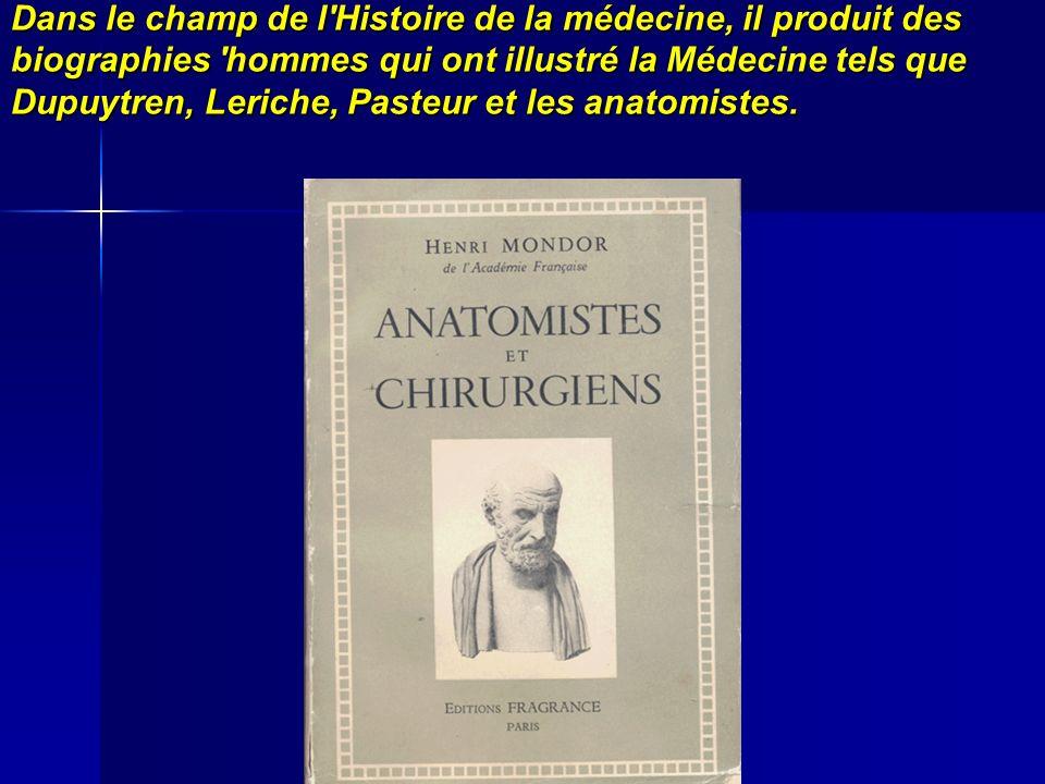 Dans le champ de l Histoire de la médecine, il produit des biographies hommes qui ont illustré la Médecine tels que Dupuytren, Leriche, Pasteur et les anatomistes.