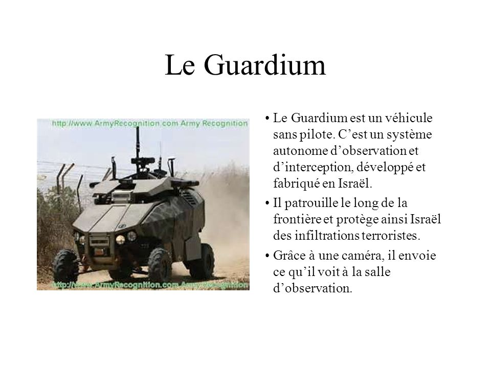 Le GuardiumLe Guardium est un véhicule sans pilote. C'est un système autonome d'observation et d'interception, développé et fabriqué en Israël.
