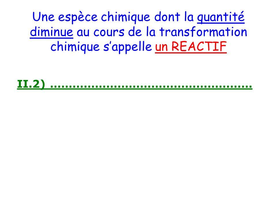 Une espèce chimique dont la quantité diminue au cours de la transformation chimique s'appelle un REACTIF
