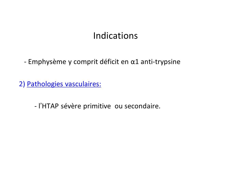 Indications- Emphysème y comprit déficit en α1 anti-trypsine 2) Pathologies vasculaires: - l'HTAP sévère primitive ou secondaire.