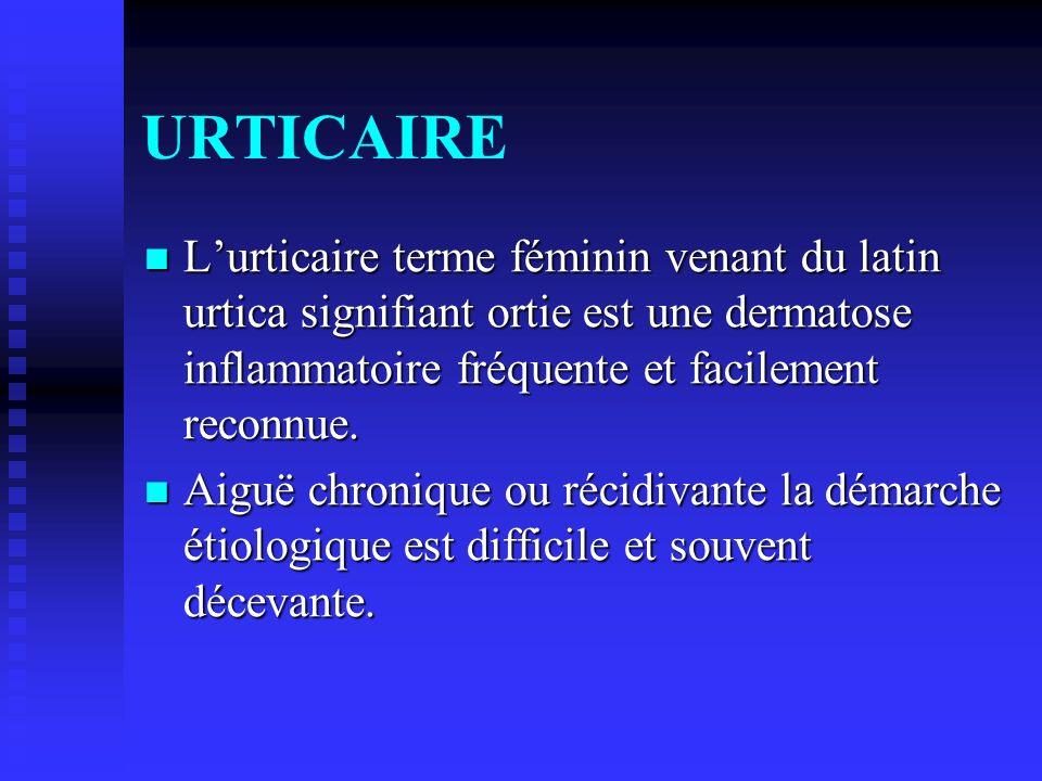 URTICAIRE L'urticaire terme féminin venant du latin urtica signifiant ortie est une dermatose inflammatoire fréquente et facilement reconnue.